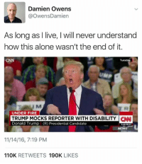 Presidential Candidates: Damien Owens  @Owens Damien  As long as I live, l will never understand  how this alone wasn't the end of it.  Tuesday  CNN  UNDER FIRE  TRUMP MOCKS REPORTER WITH DISABILITY CNN  Donald Trump I (R) Presidential Candidate  AC360  11/14/16, 7:19 PM  110K  RETWEETS  190K  LIKES