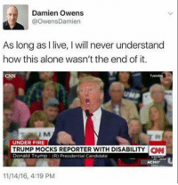 Follow my page for more!: Damien Owens  @OwensDamien  As long as I live, I will never understand  how this alone wasn't the end of it.  CNN  Tuesday  UNDER FIRE  TRUMP MOCKS REPORTER WITH DISABILITYN  Donald Trump (R) Presidential Candidate  AC360  11/14/16, 4:19 PM Follow my page for more!