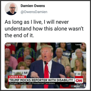 (W) THIS: https://www.nbcnews.com/politics/2016-election/trump-s-worst-offense-mocking-disabled-reporter-poll-finds-n627736: Damien Owens  @OwensDamien  As long as I live, I will never  understand how this alone wasn't  the end of it.  CNN  Tuesday  UM  UNDER FIRE  TRUMP MOCKS REPORTER WITH DISABILITY  Donald Trump (R) Presidential Candidate  CNN  S:49 PMPT  AC360 (W) THIS: https://www.nbcnews.com/politics/2016-election/trump-s-worst-offense-mocking-disabled-reporter-poll-finds-n627736