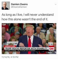 Dank, Donald Trump, and Candide: Damien Owens  OwensDamien  As long as I live, l will never understand  how this alone wasn't the end of it.  CNN  Tuesday  UM  UNDER FIRE  TRUMP MOCKS REPORTER WITH DISABILITY CNNI  Donald Trump (R) Presidential Candidate  AC360  11/14/16, 4:19 PM me too!