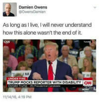 Memes, Candide, and 🤖: Damien Owens  @OwensDamien  As long as l live, l will never understand  how this alone wasn't the end of it.  M  UNDER FIRE  TRUMP MOCKS REPORTER WITH DISABILITY CAN  Donald Trump (R) Presidential Candidate  11/14/16, 4:19 PM Sooooooo true.