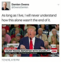 (W) Trump campaigned on a platform of bigotry, misogyny, ignorance, violence, and scapegoating the powerless. NOTHING what he does today is a surprise.: Damien Owens  @OwensDamien  As long as l ve, I will never understand  how this alone wasn't the end of it.  CNN  UNDER FIRE  TRUMP MOCKS REPORTER WITH DISABILITY CNN  Donald Trump (R) Presidential Candidate  11/14I6, 4:19 PM (W) Trump campaigned on a platform of bigotry, misogyny, ignorance, violence, and scapegoating the powerless. NOTHING what he does today is a surprise.