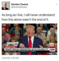 Memes, Candide, and 🤖: Damien Owens  @OwensDamien  As long as  live, l will never understand  how this alone wasn't the end of it.  UNDER FIRE  TRUMP MOCKS REPORTER WITH DISABILITY CNN  Donald Trump (R) Presidential Candidate  11/14/16, 4:19 PM Keep in mind Trump was attacking a journalist as he was mocking his disability.   That's a 'two-fer' for the heinous fascists, I mean, Republican mainstream.