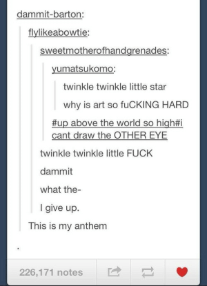 twinkle: dammit-barton:  flylikeabowtie  sweetmotherofhandgrenades:  yumatsukomo  twinkle twinkle little star  why is art so fuCKING HARD  #up above the world so high  cant draw the OTHER EYE  twinkle twinkle little FUCK  dammit  what the-  I give up.  This is my anthem  226,171 notes