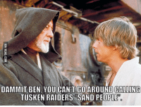 Sand People: DAMMIT BEN YOU CANT GO AROUND CALLING  TUSKEN RAIDERS SAND PEOPLE