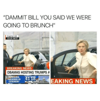 """Memes, Breaking News, and 🤖: """"DAMMIT BILL YOU SAID WE WERE  GOING TO BRUNCH""""  Capitol Hill  10:18 AMET  BREAKING NEWS  OBAMAS HOSTING TRUMPS A  INAUGURAL  4118  SWEARING IN  EAKING NEWS  SEC bleh"""