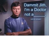 Im A Doctor Not A: Dammit Jim  I'm a Doctor  not a  (add an answer)