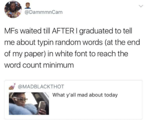Today, White, and Word: @DammmnCam  MFs waited till AFTERI graduated to tell  me about typin random words (at the end  of my paper) in white font to reach the  word count minimum  @MADBLACKTHOT  What y'all mad about today I Didnt Know