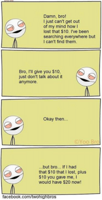 😂😂: Damn, bro!  I just can't get out  of my mind how I  lost that $10. I've been  searching everywhere but  I can't find them.  Bro, I'll give you $10,  just don't talk about it  anymore.  Okay then...  Yoo  Bro  but bro  If I had  that $10 that I lost, plus  $10 you gave me,  would have $20 now!  facebook.com/twohighbros 😂😂