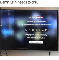 Chill, cnn.com, and Memes: Damn CNN needs to chill  Activate ON gO  To activate go to cnn.it/appletv  on any browser and enter the activation code  ns  This page will close automaticaly  once the code is accepted.  Get New Code Cnn some savages 😂
