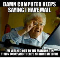Computer Meme: DAMN COMPUTER KEEPS  SAYING I HAVE MAIL  IVE WALKEDOUTTO THE MAILIBOXTEN  TIMES TODAY AND THERE'S NOTHING IN THERE