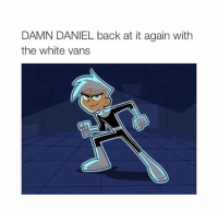 i only posted this bc Danny Phantom: DAMN DANIEL back at it again with  the white vans i only posted this bc Danny Phantom
