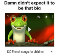 https://t.co/FrXr7LS7iD: Damn didn't expect it to  be that big  01  1:27:06 L  130 French songs for children v https://t.co/FrXr7LS7iD