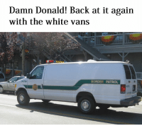 White, Back at It Again, and Dank Memes: Damn Donald! Back at it again  with the white van  P4756  BORDER PATROL