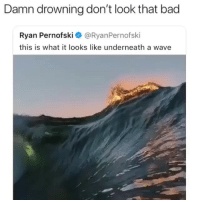 Bad, Chill, and Tbh: Damn drowning don't look that bad  Ryan Pernofski @RyanPernofski  this is what it looks like underneath a wave looks pretty chill tbh @ryanpernofski