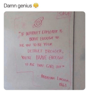 """Abraham Lincoln, Dank, and Internet: Damn genius  """"IF INTERNET EXPLORERS  BRAVE ENOUGH TO  DEFAULT BROKSER  TO ASK THAT GIRL OUT """"  ASK you TO BE YOUR  YOU'RE BRAVE ENOUGH  ABRAHAM LINCOLN.  1863 We all have a chance! by ctzNNN MORE MEMES"""