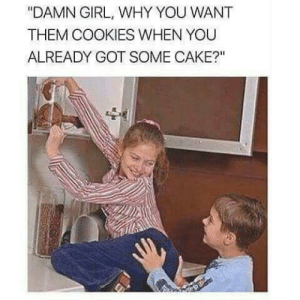 """Cookies, Cake, and Girl: """"DAMN GIRL, WHY YOU WANT  THEM COOKIES WHEN YOU  ALREADY GOT SOME CAKE?""""  lL"""