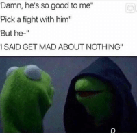 """Me To Me: Damn, he's so good to me""""  Pick a fight with him""""  But he-""""  I SAID GET MAD ABOUT NOTHING"""""""