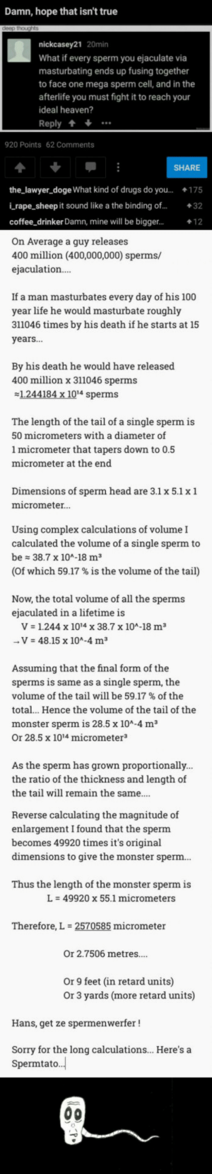 So I saw this.I wasted an hour on this shityes I study both math and biology: Damn, hope that isn't true  nickcasey21 20min  What if every sperm you ejaculate via  masturbating ends up fusing together  to face one mega sperm cell, and in the  afterlife you must fight it to reach your  ideal heaven?  Reply +  920 Points 62 Comments  SHARE  the_lawyer_doge What kind of drugs do you...175  i rape_sheep it sound like a the binding of...32  coffee drinker Damn, mine will be bigger...  On Average a guy releases  400 million (400,000,000) sperms/  ejaculation  If a man masturbates every day of his 100  year life he would masturbate roughly  311046 times by his death if he starts at 15  years...  By his death he would have released  400 million x 311046 sperms  1.244184 x 1014 sperms  The length of the tail of a single sperm is  50 micrometers with a diameter of  1 micrometer that tapers down to 0.5  micrometer at the end  Dimensions of sperm head are 3.1 x 5.1 x 1  micrometer.  Using complex calculations of volume I  calculated the volume of a single sperm to  be 38.7 x 104-18 m3  (of which 59.17 % is the volume of the tail)  Now, the total volume of all the sperms  ejaculated in a lifetime is  V 1.244 x 1014 x 38.7 x 10A-18 m3  V 48.15 x 104-4 m3  Assuming that the final form of the  sperms is same as a single sperm, the  volume of the tail will be 59.17 % of the  total.. Hence the volume of the tail of the  monster sperm is 28.5 x 10A-4 m3  Or 28.5 x 1014 micrometer3  As the sperm has grown proportionally  the ratio of the thickness and length of  the tail will remain the same...  Reverse calculating the magnitude of  enlargement I found that the sperm  becomes 49920 times it's original  dimensions to give the monster sperm  Thus the length of the monster sperm is  L-49920 x 55.1 micrometers  Therefore, L  2570585 micrometer  Or 2.7506 metres....  Or 9 feet (in retard units)  Or 3 yards (more retard units)  Hans, get ze spermenwerfer!  Sorry for the long calculations... Here's a  Spermtato. So I saw this.I wasted an hour on this shityes I study both math and biology