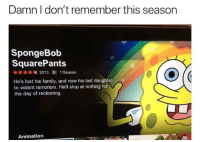 Family, SpongeBob, and Lost: Damn I don't remember this seasorn  SpongeBob  SquarePants  2013 U 1 Season  He's lost his family, and now his last daughter  to violent terrorism. He'll stop at nothing for  the day of reckoning.  Animation