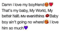 Love, Memes, and World: Damn i love my boyfriend S  That's my baby, My World, My  better half. MV evervthina OBaby  boy ain't going no where! OVe  him so much