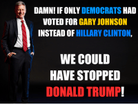 Too bad Democrats wasted their votes on Hillary.: DAMN! IF ONLY DEMOCRATS  HAD  VOTED FOR  GARY JOHNSON  INSTEAD OF HILLARY CLINTON  WE COULD  HAVE STOPPED  DONALD TRUMP! Too bad Democrats wasted their votes on Hillary.