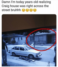 Bruhhh: Damn I'm today years old realizing  Craig house was right across the  street bruhhh