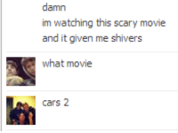 <p>I mean that movie does have a torture/murder scene toward the beginning so</p>: damn  im watching this scary movie  and it given me shivers  what movie  cars 2 <p>I mean that movie does have a torture/murder scene toward the beginning so</p>