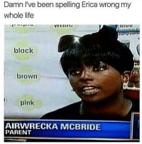 this meme is so old but i love it so much: Damn I've been spelling Erica wrong my  whole life  black  brown  plnk  AIRWRECKA MCBRIDE  PARENT this meme is so old but i love it so much