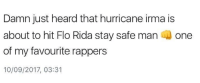 Flo Rida, Flo, and Hurricane: Damn just heard that hurricane irma is  about to hit Flo Rida stay safe man one  of my favourite rappers  10/09/2017, 03:31