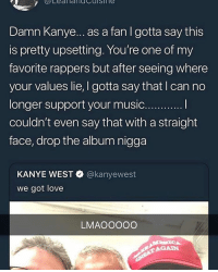 Kanye, Love, and Kanye West: Damn Kanye... as a fan I gotta say this  is pretty upsetting. You're one of my  favorite rappers but after seeing where  your values lie, I gotta say that I can no  RO.  couldn't even say that with a straight  face, drop the album nigga  KANYE WEST  we got love  @kanyewest  LMAOOOOO  AGAIN Kanye > Kendrick
