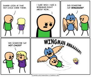 Anime, Dank, and Boston: DAMN! LOOK AT THAT  HOT CHICK OVER THERE.  I SURE WISH HAD A  WINGMAN RIGHT  ABOUT NOW...  DID SOMEONE  SAY WINGMAN!  WINGNAN AAL  DID SOMEONE SAY  HOT CHICK!?  Cyanide and Happiness © Explosm.net I'll be at Anime Boston, Booth 107, April 19-21. See you there!