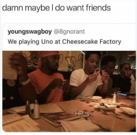 Friends, Memes, and Uno: damn maybe l do want friends  youngswagboy @8gnorant  We playing Uno at Cheesecake Factory Friends, uno and cheesecake? Count me in! wholesomememes