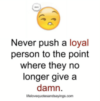 Never, Com, and Push: damn.  Never push a loyal  person to the poinft  where they no  longer give a  damn  lifelovequotesandsayings.com