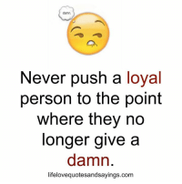 Never, Personal, and Com: damn.  Never push a  loyal  person to the point  where they no  longer give a  damn  lifelovequotesandsayings.com