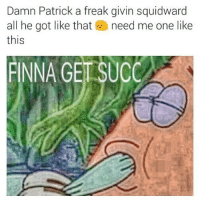 😩😭😭😂: Damn Patrick a freak givin squidward  all he got like that need me one like  this  FINNA GET SUCC 😩😭😭😂