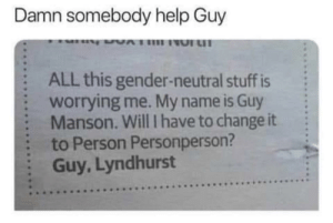 Dank, Memes, and Target: Damn somebody help Guy  :  :  :  :  :  ALL this gender-neutral stuff is  worrying me. My name is Guy  Manson. Will I have to change it  to Person Personperson?  Guy, Lyndhurst Meirl by MussoIiniTorteIIini MORE MEMES