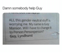"""Memes, Wshh, and Help: Damn somebody help Guy  ALL this gender-neutral stuff is  worrying me. My name is Guy  Manson. Will I have to change it  to Person Personperson?  Guy, Lyndhurst  :  :  : """"Person Personperson"""" 😂🤦♂️ WSHH"""