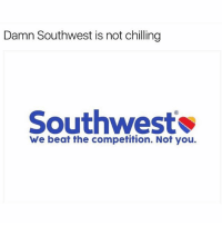 Memes, Southwest, and Comedy: Damn Southwest is not chilling  Southwest  We beat the competition. Not you. Still laugh at this 😂 Follow @comedy.com for more memes!