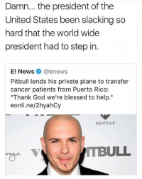 """Blessed, Funny, and God: Damn... the president of the  United States been slacking so  hard that the world wide  president had to step in.  E! News @enews  Pitbull lends his private plane to transfer  cancer patients from Puerto Rico:  """"Thank God we're blessed to help.""""  eonli.ne/2hyahCy  NIGHTCLUB  TBULL Mr. Worldwide is the GOAT 🙏"""