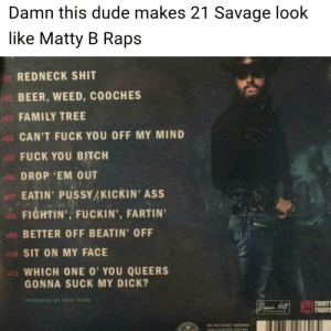 21 Yokel: Damn this dude makes 21 Savage look  like Matty B Raps  REDNECK SHIT  BEER, WEED, COOCHES  FAMILY TREE  CAN'T FUCK YOU OFF MY MIND  FUCK YOU BITCH  DROP 'EM OUT  EATIN' PUSSYAKICKIN' ASS  FIGHTIN' FUCKIN', FARTIN  BETTER OFF BEATIN' OFF  SIT ON MY FACE  WHICH ONE O' YOU QUEERS  01  06  09  10  GONNA SUCK MY DICK?  PRODUCED BY DAVE COS  THIRTY  TIGERS  ANTPRACY WARNING 21 Yokel