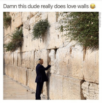 """Definitely, Donald Trump, and Dude: Damn this dude really does love walls Donald Trump has definitely jerked off in the mirror and whispered """"you complete me"""" to himself right?"""