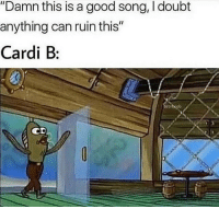 "Beer, Good, and Dank Memes: ""Damn this is a good song, I doubt  anything can ruin this""  Cardi B:  iboob  CD Hold my beer"