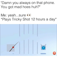 "( click link in my bio to play) ""Tricky Shot"" game is lit af, go play and beat my high score 200 for a shoutout tag me in your scores after !: ""Damn you always on that phone  You got mad hoes huh?""  Me: yeah sure . .  *Plays Tricky Shot 12 hours a day*  7 ( click link in my bio to play) ""Tricky Shot"" game is lit af, go play and beat my high score 200 for a shoutout tag me in your scores after !"