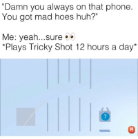 "( link in my bio to play) ""Tricky Shot"" game is lit af, go play and beat my high score 260 for a shoutout tag me in your scores after !: ""Damn you always on that phone  You got mad hoes huh?""  Me: yeah...sure.  *Plays Tricky Shot 12 hours a day*  7 ( link in my bio to play) ""Tricky Shot"" game is lit af, go play and beat my high score 260 for a shoutout tag me in your scores after !"