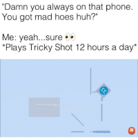 """Af, Funny, and Hoes: """"Damn you always on that phone  You got mad hoes huh?""""  Me: yeah...sure  Plays Tricky Shot 12 hours a day* ( link in my bio to play) """"Tricky Shot"""" game is lit af, go play and beat my high score 300 for a shoutout tag me in your scores after !"""