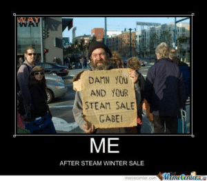 Dang Steam Sales - Meme by oiram005 :) Memedroid: DAMN YOU  AND YOUR  STEAM SALE  GABE  ME  AFTER STEAM WINTER SALE  ManeCentere  memecenter.com Dang Steam Sales - Meme by oiram005 :) Memedroid