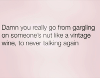 Wine, Girl Memes, and Never: Damn you really go from gargling  on someone's nut like a vintage  wine, to never talking again I am 💀 😩😂😂😂😂