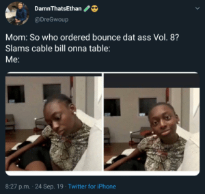 Huh? That's wild…: DamnThatsEthan  @DreGwoup  Mom: So who ordered bounce dat ass Vol. 8?  Slams cable bill onna table:  Мe:  8:27 p.m. 24 Sep. 19 Twitter for iPhone Huh? That's wild…