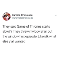 Game of Thrones, Game, and Boy: Damola Orimolade  @DamolaOrimolade  They said Game of Thrones starts  slow?? They threw my boy Bran out  the window first episode. Like idk what  else y'all wanted